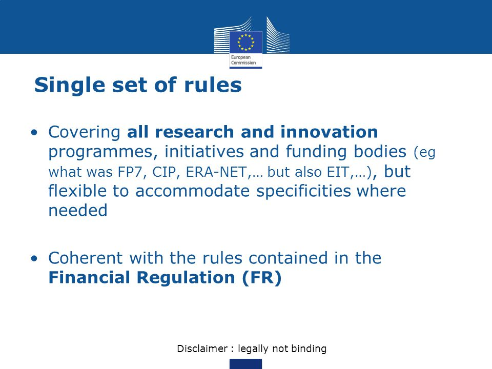 Single set of rules Covering all research and innovation programmes, initiatives and funding bodies (eg what was FP7, CIP, ERA-NET,… but also EIT,…),