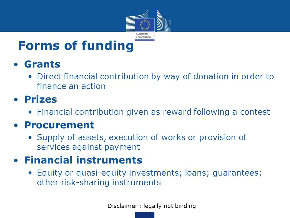 Forms of funding Grants Direct financial contribution by way of donation in order to finance an action Prizes Financial contribution given as reward f