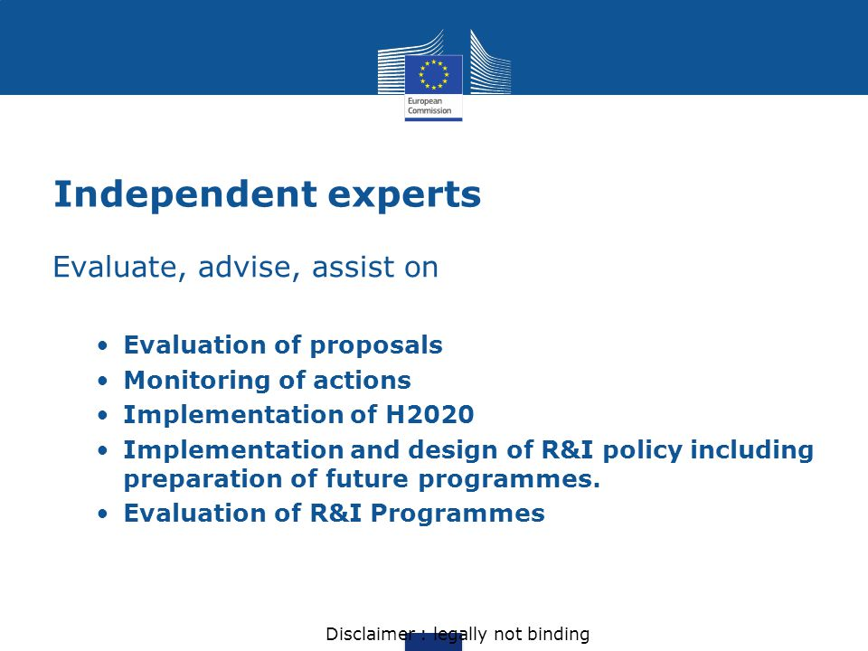 Independent experts Evaluate, advise, assist on Evaluation of proposals Monitoring of actions Implementation of H2020 Implementation and design of R&I