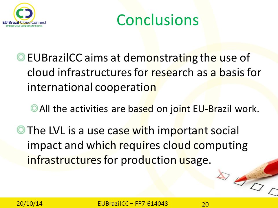 Conclusions EUBrazilCC aims at demonstrating the use of cloud infrastructures for research as a basis for international cooperation All the activities are based on joint EU-Brazil work.