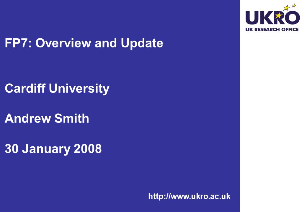http://www.ukro.ac.uk FP7: Overview and Update Cardiff University Andrew Smith 30 January 2008