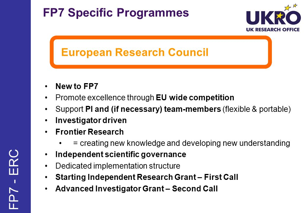 FP7 Specific Programmes FP7 - ERC European Research Council New to FP7 Promote excellence through EU wide competition Support PI and (if necessary) team-members (flexible & portable) Investigator driven Frontier Research = creating new knowledge and developing new understanding Independent scientific governance Dedicated implementation structure Starting Independent Research Grant – First Call Advanced Investigator Grant – Second Call