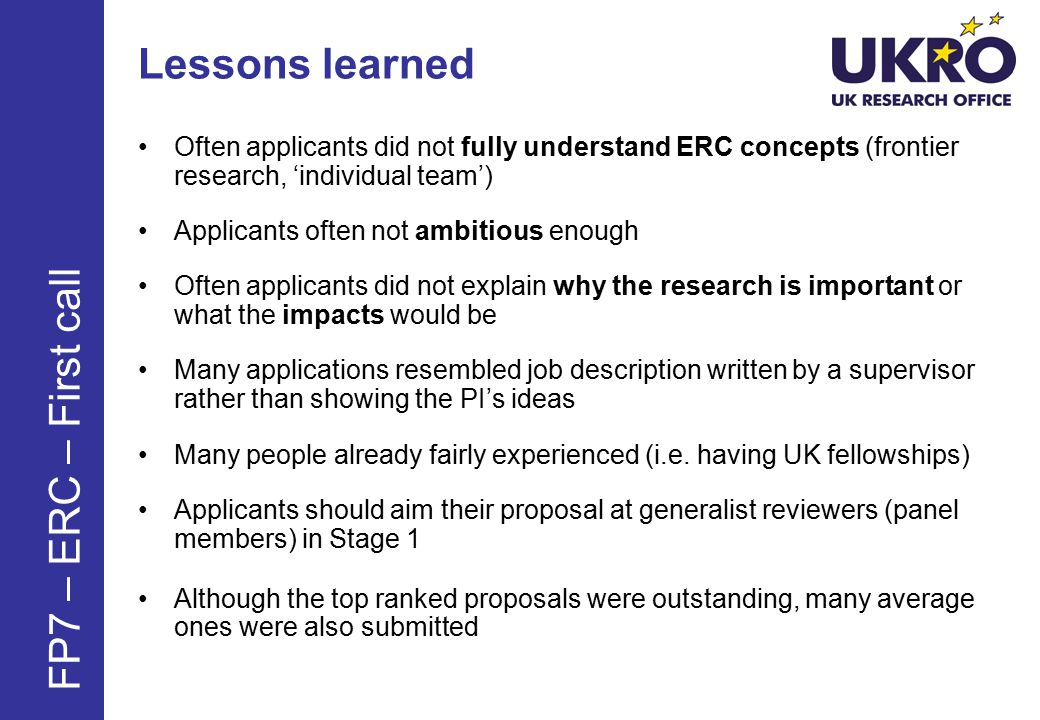 Lessons learned Often applicants did not fully understand ERC concepts (frontier research, 'individual team') Applicants often not ambitious enough Often applicants did not explain why the research is important or what the impacts would be Many applications resembled job description written by a supervisor rather than showing the PI's ideas Many people already fairly experienced (i.e.