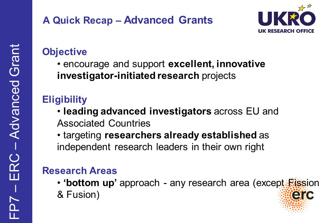 A Quick Recap – Advanced Grants FP7 – ERC – Advanced Grant Objective encourage and support excellent, innovative investigator-initiated research projects Eligibility leading advanced investigators across EU and Associated Countries targeting researchers already established as independent research leaders in their own right Research Areas 'bottom up' approach - any research area (except Fission & Fusion)
