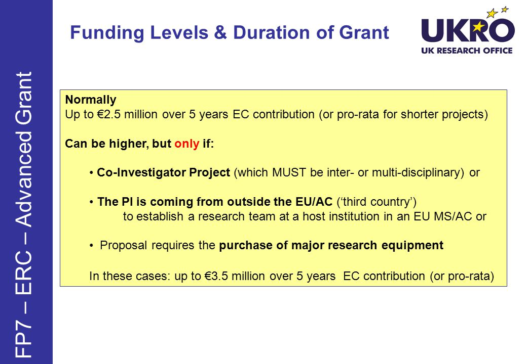 Funding Levels & Duration of Grant Normally Up to €2.5 million over 5 years EC contribution (or pro-rata for shorter projects) Can be higher, but only if: Co-Investigator Project (which MUST be inter- or multi-disciplinary) or The PI is coming from outside the EU/AC ('third country') to establish a research team at a host institution in an EU MS/AC or Proposal requires the purchase of major research equipment In these cases: up to €3.5 million over 5 years EC contribution (or pro-rata) FP7 – ERC – Advanced Grant