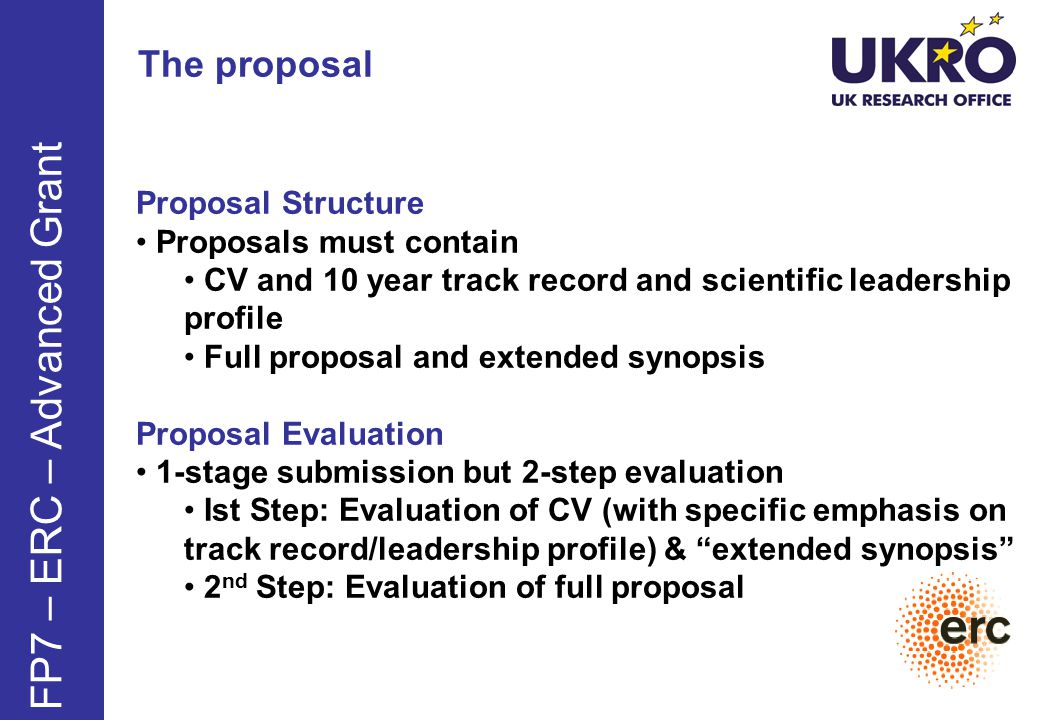The proposal FP7 – ERC – Advanced Grant Proposal Structure Proposals must contain CV and 10 year track record and scientific leadership profile Full proposal and extended synopsis Proposal Evaluation 1-stage submission but 2-step evaluation Ist Step: Evaluation of CV (with specific emphasis on track record/leadership profile) & extended synopsis 2 nd Step: Evaluation of full proposal