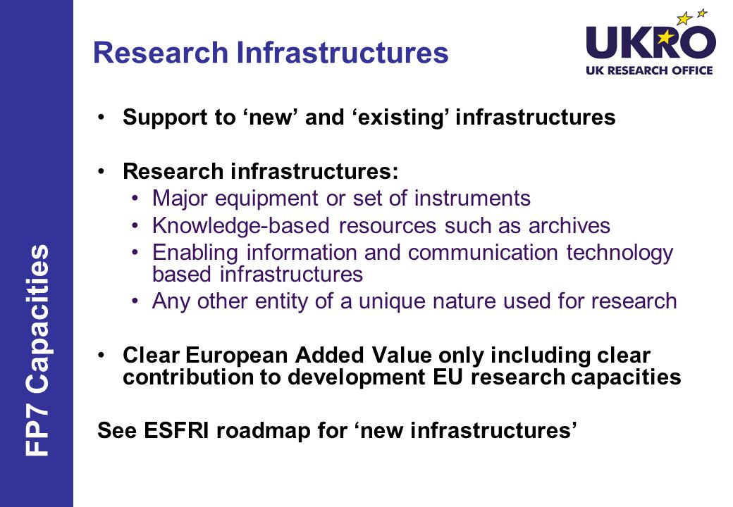 Research Infrastructures Support to 'new' and 'existing' infrastructures Research infrastructures: Major equipment or set of instruments Knowledge-based resources such as archives Enabling information and communication technology based infrastructures Any other entity of a unique nature used for research Clear European Added Value only including clear contribution to development EU research capacities See ESFRI roadmap for 'new infrastructures' FP7 Capacities