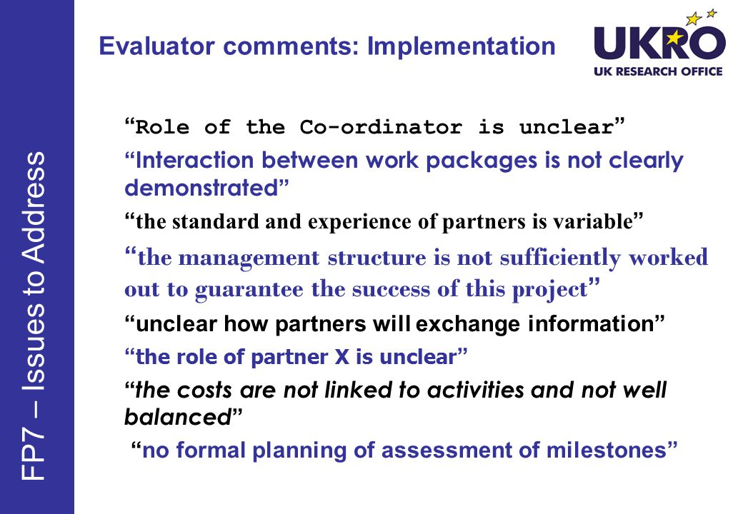 Evaluator comments: Implementation Role of the Co-ordinator is unclear Interaction between work packages is not clearly demonstrated the standard and experience of partners is variable the management structure is not sufficiently worked out to guarantee the success of this project unclear how partners will exchange information the role of partner X is unclear the costs are not linked to activities and not well balanced no formal planning of assessment of milestones FP7 – Issues to Address