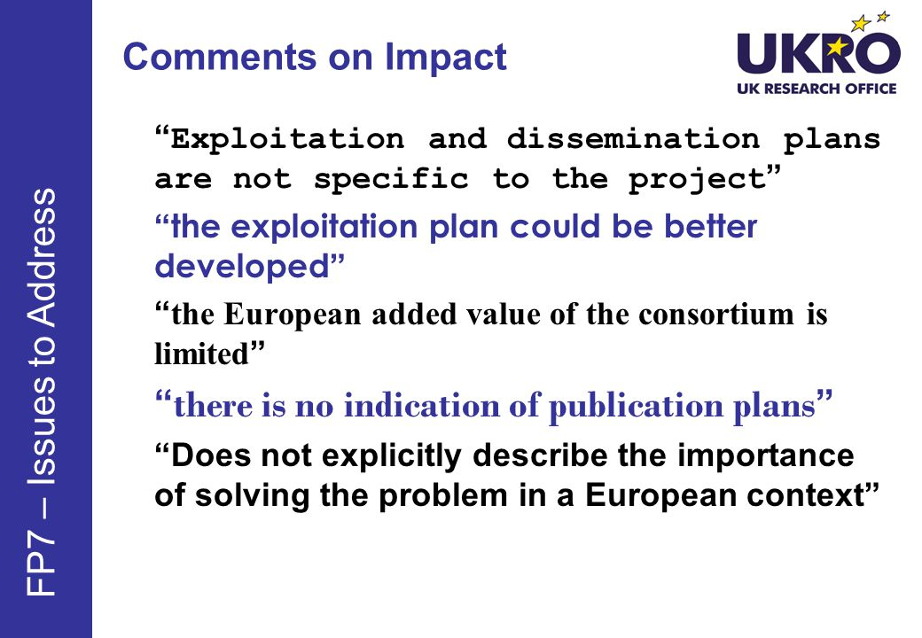 Comments on Impact Exploitation and dissemination plans are not specific to the project the exploitation plan could be better developed the European added value of the consortium is limited there is no indication of publication plans Does not explicitly describe the importance of solving the problem in a European context FP7 – Issues to Address