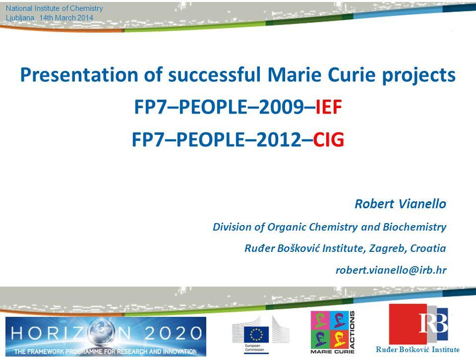 Ruđer Bošković Institute National Institute of Chemistry Ljubljana, 14th March 2014 Presentation of successful Marie Curie projects FP7–PEOPLE–2009–IE