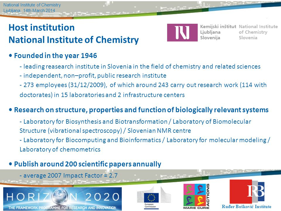 National Institute of Chemistry Ljubljana, 14th March 2014 Ruđer Bošković Institute Host institution National Institute of Chemistry Founded in the year 1946 - leading reasearch institute in Slovenia in the field of chemistry and related sciences - independent, non–profit, public research institute - 273 employees (31/12/2009), of which around 243 carry out research work (114 with doctorates) in 15 laboratories and 2 infrastructure centers Research on structure, properties and function of biologically relevant systems - Laboratory for Biosynthesis and Biotransformation / Laboratory of Biomolecular Structure (vibrational spectroscopy) / Slovenian NMR centre - Laboratory for Biocomputing and Bioinformatics / Laboratory for molecular modeling / Laboratory of chemometrics Publish around 200 scientific papers annually - average 2007 Impact Factor = 2.7