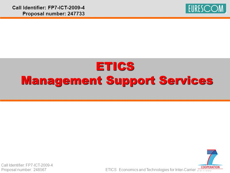 Call Identifier: FP7-ICT-2009-4 Proposal number: 248567 ETICS Economics and Technologies for Inter-Carrier Services Call Identifier: FP7-ICT-2009-4 Proposal number: 247733 ETICS Management Support Services