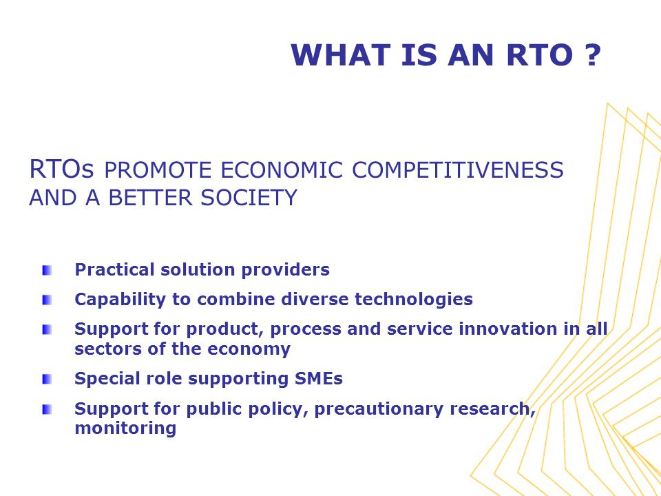 RTOs PROMOTE ECONOMIC COMPETITIVENESS AND A BETTER SOCIETY Practical solution providers Capability to combine diverse technologies Support for product, process and service innovation in all sectors of the economy Special role supporting SMEs Support for public policy, precautionary research, monitoring WHAT IS AN RTO