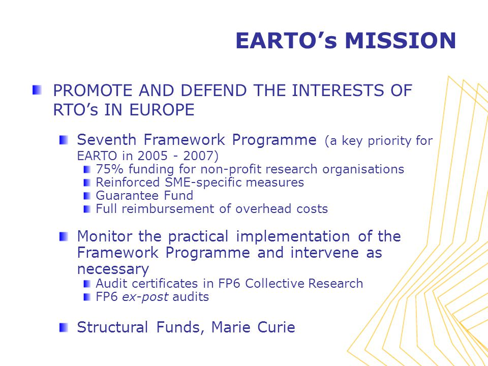PROMOTE AND DEFEND THE INTERESTS OF RTO's IN EUROPE Seventh Framework Programme (a key priority for EARTO in ) 75% funding for non-profit research organisations Reinforced SME-specific measures Guarantee Fund Full reimbursement of overhead costs Monitor the practical implementation of the Framework Programme and intervene as necessary Audit certificates in FP6 Collective Research FP6 ex-post audits Structural Funds, Marie Curie EARTO's MISSION