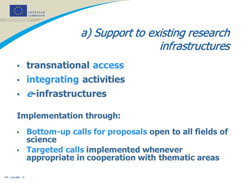 FP7 – June 2005 12 a) Support to existing research infrastructures  transnational access  integrating activities  e-infrastructures Implementation through:  Bottom-up calls for proposals open to all fields of science  Targeted calls implemented whenever appropriate in cooperation with thematic areas