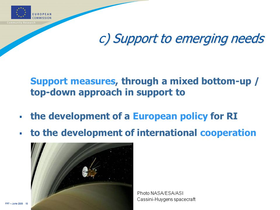 FP7 – June 2005 15 ) Support to emerging needs c) Support to emerging needs Support measures, through a mixed bottom-up / top-down approach in support to  the development of a European policy for RI  to the development of international cooperation Photo NASA/ESA/ASI Cassini-Huygens spacecraft
