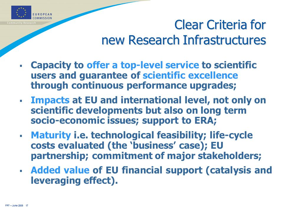 FP7 – June 2005 17 Clear Criteria for new Research Infrastructures  Capacity to offer a top-level service to scientific users and guarantee of scientific excellence through continuous performance upgrades;  Impacts at EU and international level, not only on scientific developments but also on long term socio-economic issues; support to ERA;  Maturity i.e.