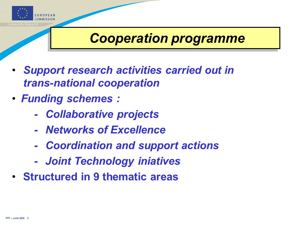 FP7 – June 2005 3 Cooperation programme Support research activities carried out in trans-national cooperation Funding schemes : -Collaborative projects -Networks of Excellence - Coordination and support actions - Joint Technology iniatives Structured in 9 thematic areas