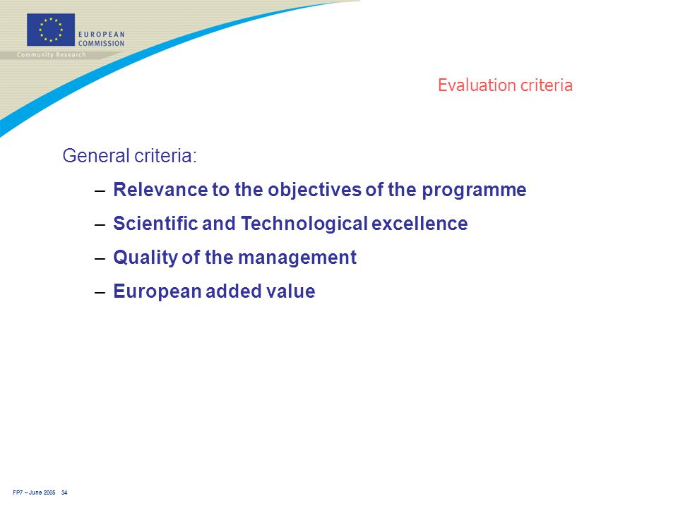 FP7 – June 2005 34 Evaluation criteria General criteria: –Relevance to the objectives of the programme –Scientific and Technological excellence –Quality of the management –European added value