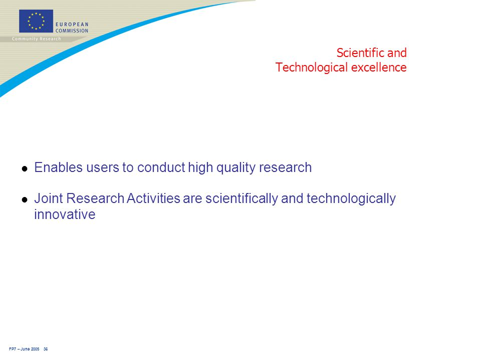 FP7 – June 2005 36 Scientific and Technological excellence l Enables users to conduct high quality research l Joint Research Activities are scientifically and technologically innovative