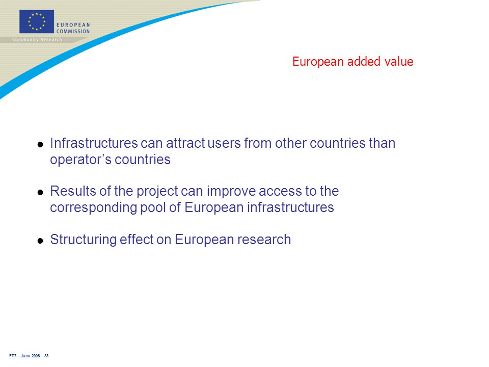 FP7 – June 2005 38 European added value l Infrastructures can attract users from other countries than operator's countries l Results of the project can improve access to the corresponding pool of European infrastructures l Structuring effect on European research