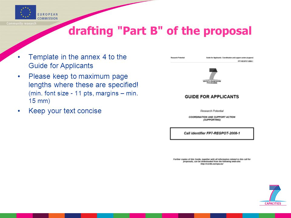 drafting Part B of the proposal Template in the annex 4 to the Guide for Applicants Please keep to maximum page lengths where these are specified.