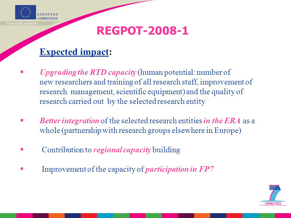 REGPOT-2008-1 Expected impact:  Upgrading the RTD capacity (human potential: number of new researchers and training of all research staff, improvement of research management, scientific equipment) and the quality of research carried out by the selected research entity  Better integration of the selected research entities in the ERA as a whole (partnership with research groups elsewhere in Europe)  Contribution to regional capacity building  Improvement of the capacity of participation in FP7