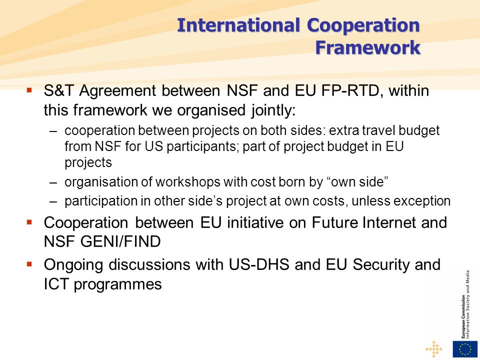 International Cooperation Framework  S&T Agreement between NSF and EU FP-RTD, within this framework we organised jointly: –cooperation between projects on both sides: extra travel budget from NSF for US participants; part of project budget in EU projects –organisation of workshops with cost born by own side –participation in other side's project at own costs, unless exception  Cooperation between EU initiative on Future Internet and NSF GENI/FIND  Ongoing discussions with US-DHS and EU Security and ICT programmes