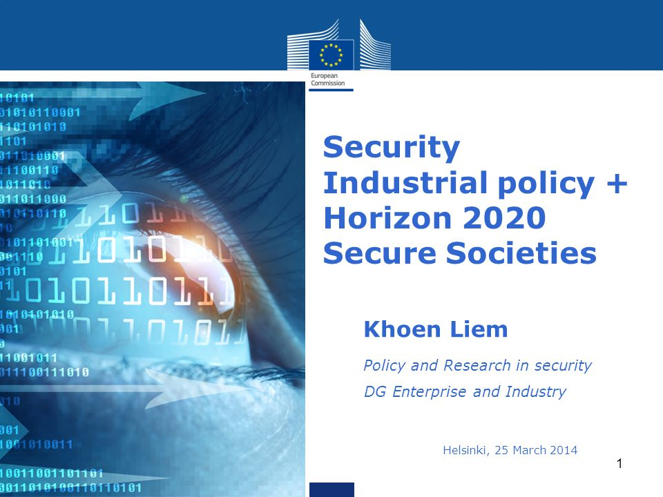 Security Industrial policy + Horizon 2020 Secure Societies Khoen Liem Policy and Research in security DG Enterprise and Industry Helsinki, 25 March 2014i 2013 1