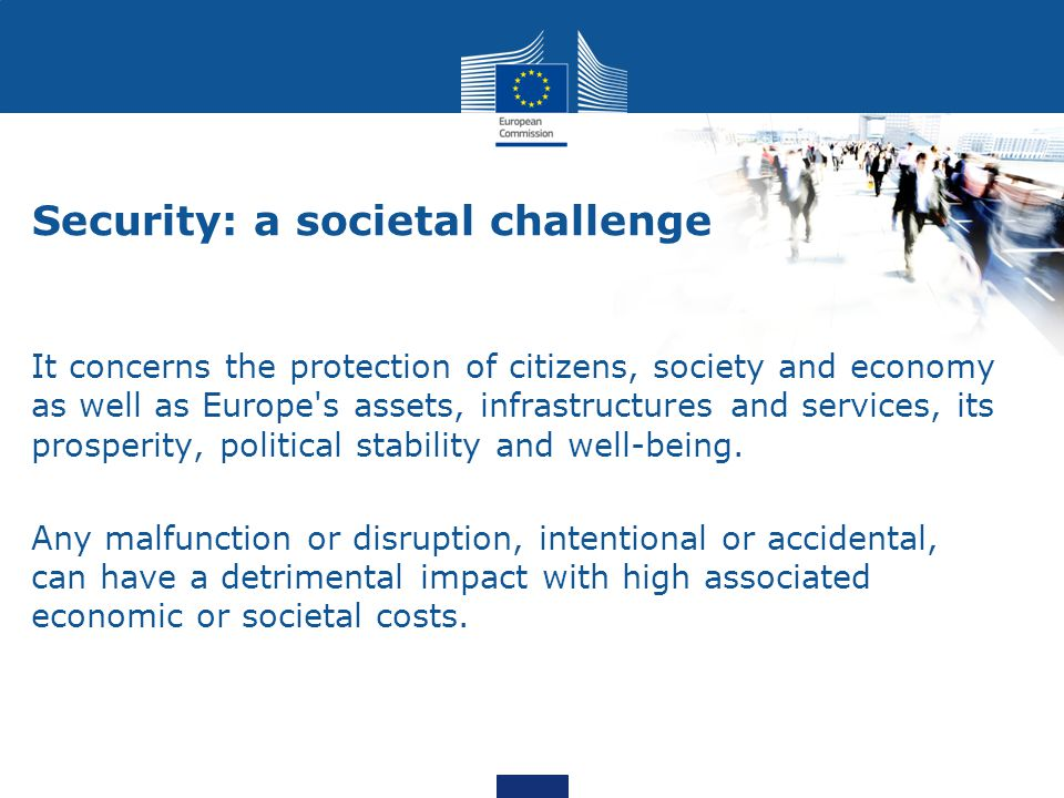 Security: a societal challenge It concerns the protection of citizens, society and economy as well as Europe s assets, infrastructures and services, its prosperity, political stability and well-being.