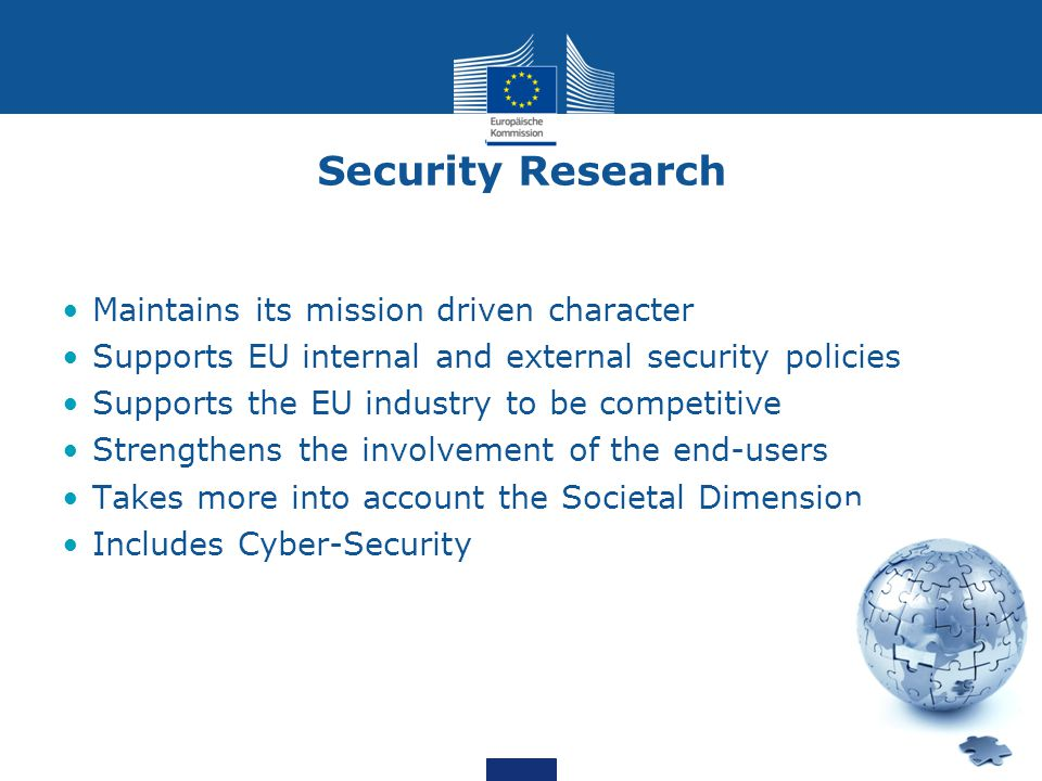 Security Research Maintains its mission driven character Supports EU internal and external security policies Supports the EU industry to be competitive Strengthens the involvement of the end-users Takes more into account the Societal Dimension Includes Cyber-Security