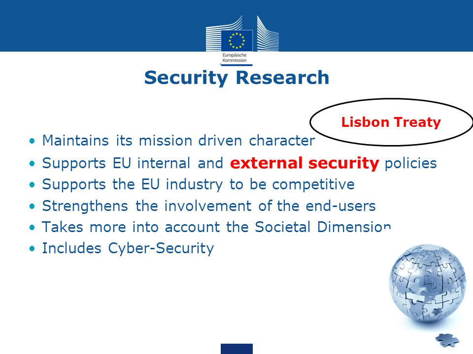 Security Research Maintains its mission driven character Supports EU internal and external security policies Supports the EU industry to be competitive Strengthens the involvement of the end-users Takes more into account the Societal Dimension Includes Cyber-Security Lisbon Treaty