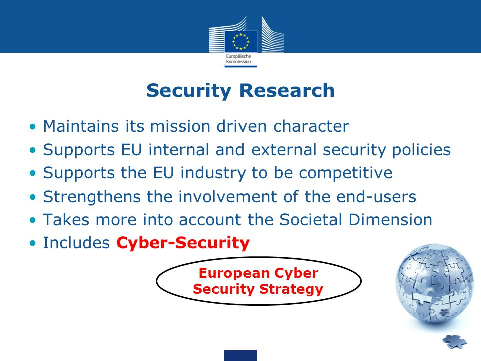 Security Research Maintains its mission driven character Supports EU internal and external security policies Supports the EU industry to be competitive Strengthens the involvement of the end-users Takes more into account the Societal Dimension Includes Cyber-Security European Cyber Security Strategy