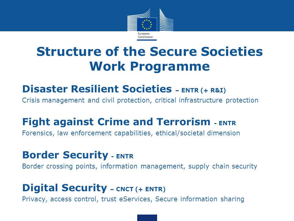Structure of the Secure Societies Work Programme Disaster Resilient Societies – ENTR (+ R&I) Crisis management and civil protection, critical infrastructure protection Fight against Crime and Terrorism - ENTR Forensics, law enforcement capabilities, ethical/societal dimension Border Security - ENTR Border crossing points, information management, supply chain security Digital Security – CNCT (+ ENTR) Privacy, access control, trust eServices, Secure information sharing