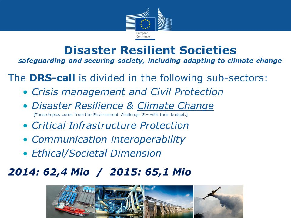 Disaster Resilient Societies safeguarding and securing society, including adapting to climate change The DRS-call is divided in the following sub-sectors: Crisis management and Civil Protection Disaster Resilience & Climate Change [These topics come from the Environment Challenge 5 – with their budget.] Critical Infrastructure Protection Communication interoperability Ethical/Societal Dimension 2014: 62,4 Mio / 2015: 65,1 Mio