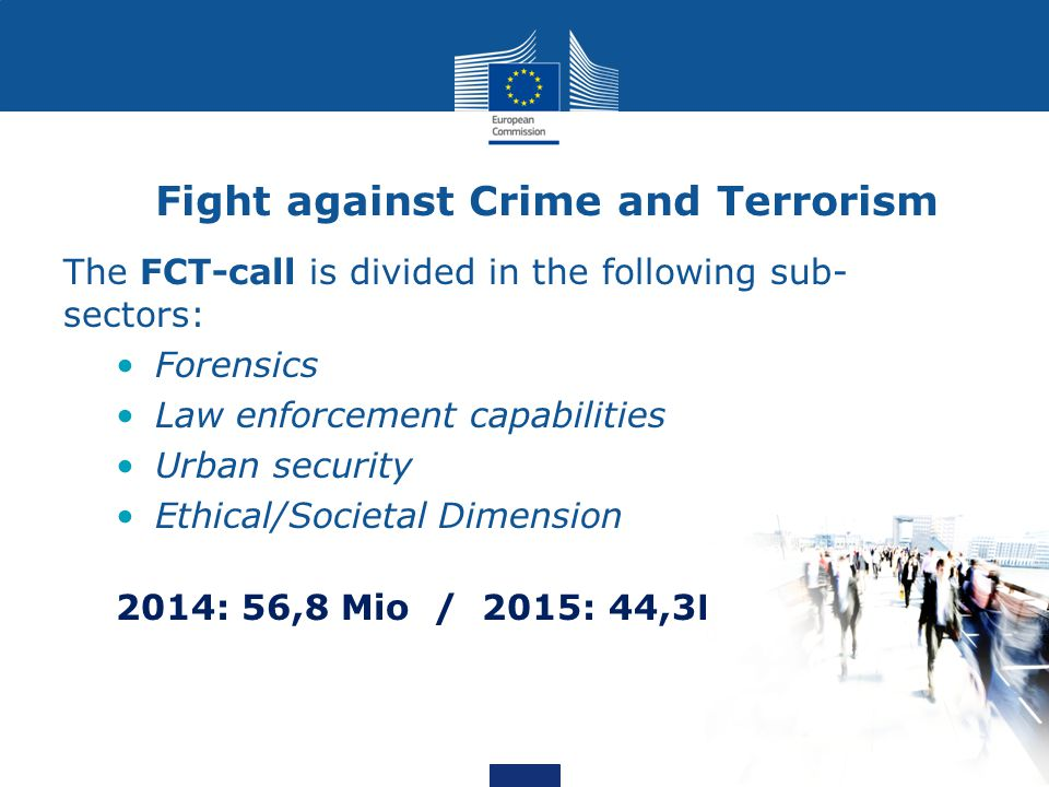 Fight against Crime and Terrorism The FCT-call is divided in the following sub- sectors: Forensics Law enforcement capabilities Urban security Ethical/Societal Dimension 2014: 56,8 Mio / 2015: 44,3Mio