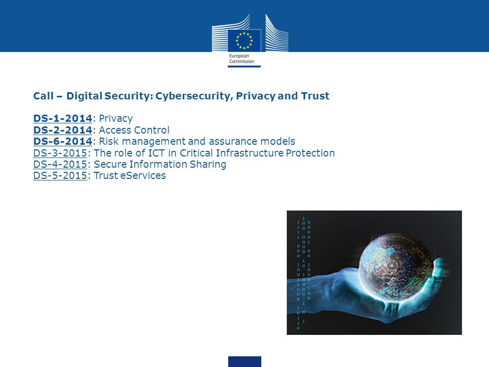 Call – Digital Security: Cybersecurity, Privacy and Trust DS-1-2014: Privacy DS-2-2014: Access Control DS-6-2014: Risk management and assurance models DS-3-2015: The role of ICT in Critical Infrastructure Protection DS-4-2015: Secure Information Sharing DS-5-2015: Trust eServices