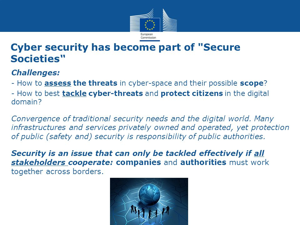 Cyber security has become part of Secure Societies Challenges: - How to assess the threats in cyber-space and their possible scope.