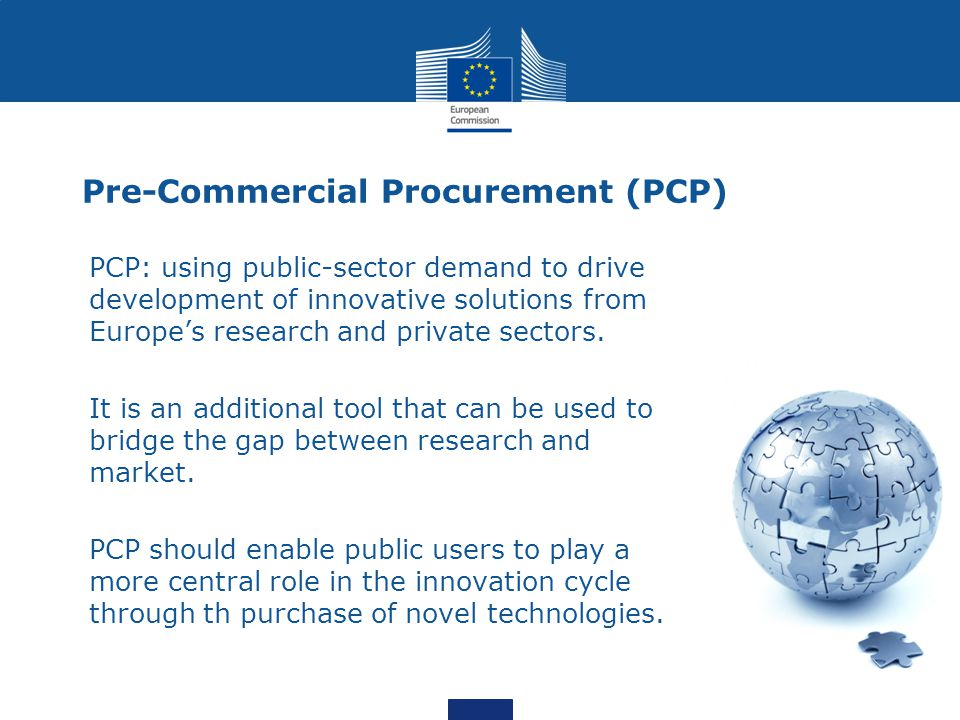 Pre-Commercial Procurement (PCP) PCP: using public-sector demand to drive development of innovative solutions from Europe's research and private sectors.