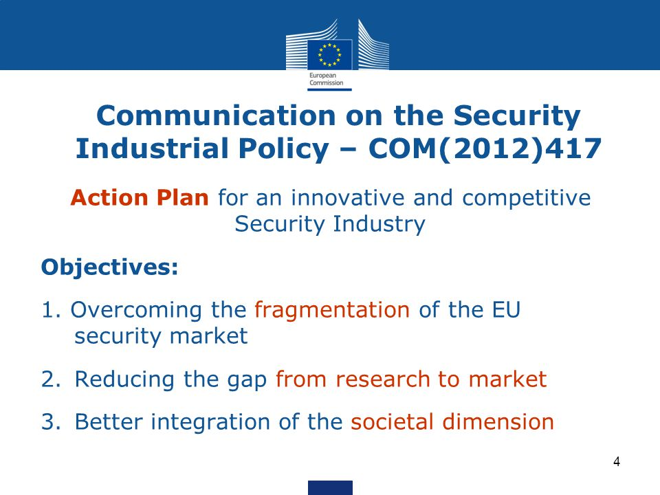 Communication on the Security Industrial Policy – COM(2012)417 Action Plan for an innovative and competitive Security Industry Objectives: 1.