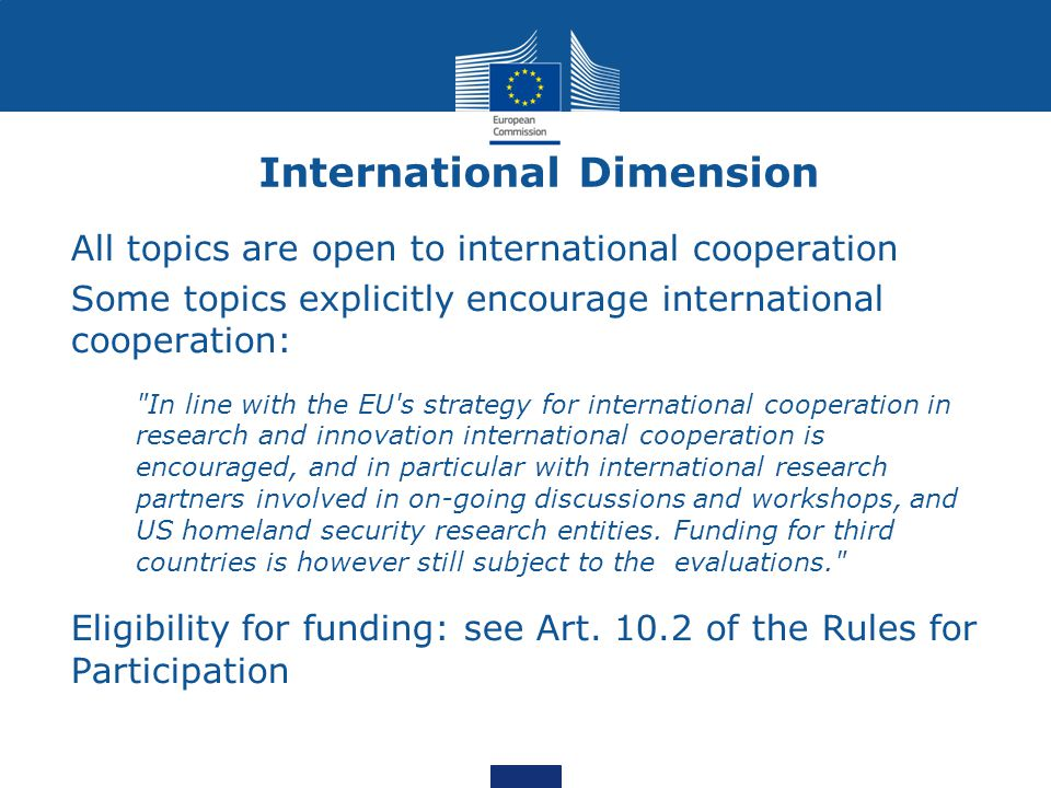 International Dimension All topics are open to international cooperation Some topics explicitly encourage international cooperation: In line with the EU s strategy for international cooperation in research and innovation international cooperation is encouraged, and in particular with international research partners involved in on-going discussions and workshops, and US homeland security research entities.