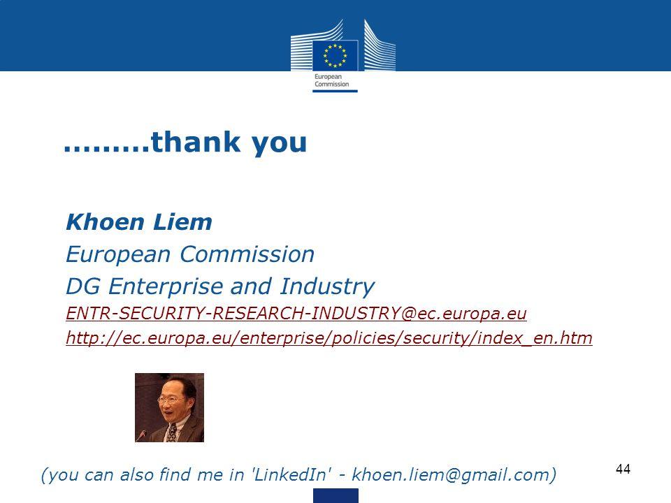 …..….thank you Khoen Liem European Commission DG Enterprise and Industry ENTR-SECURITY-RESEARCH-INDUSTRY@ec.europa.eu http://ec.europa.eu/enterprise/policies/security/index_en.htm (you can also find me in LinkedIn - khoen.liem@gmail.com) 44