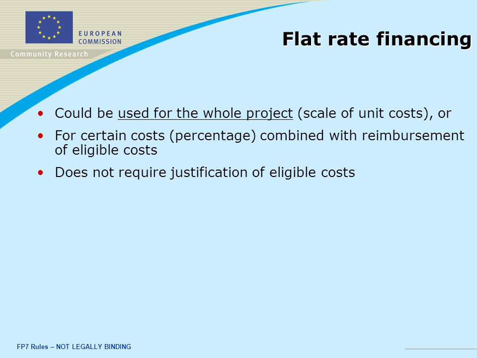 FP7 Rules – NOT LEGALLY BINDING Flat rate financing Could be used for the whole project (scale of unit costs), or For certain costs (percentage) combined with reimbursement of eligible costs Does not require justification of eligible costs