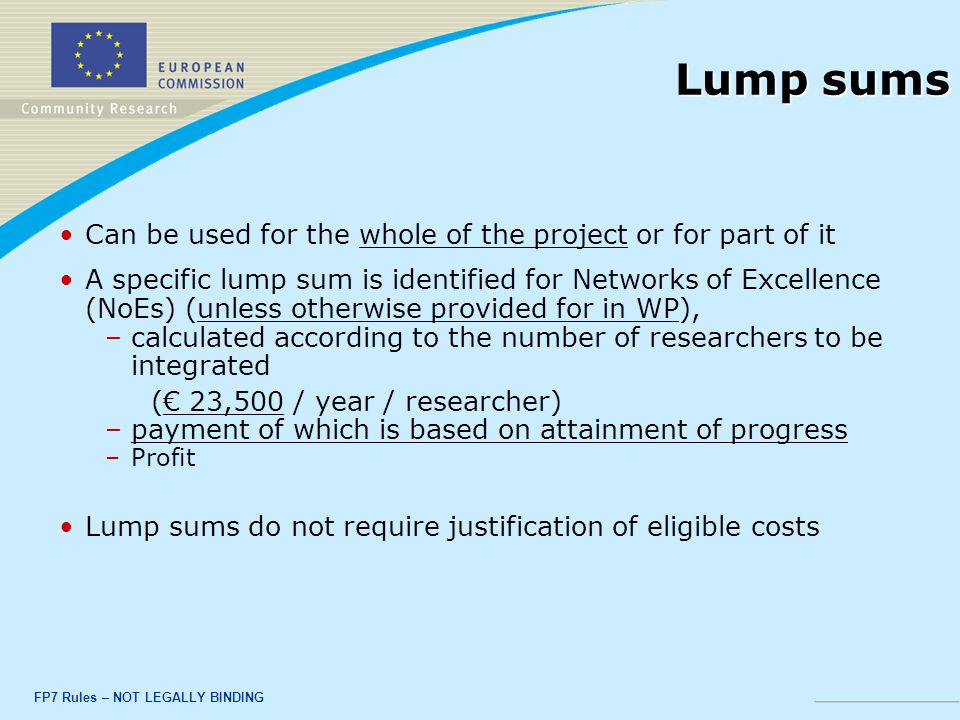 FP7 Rules – NOT LEGALLY BINDING Lump sums Can be used for the whole of the project or for part of it A specific lump sum is identified for Networks of Excellence (NoEs) (unless otherwise provided for in WP), – –calculated according to the number of researchers to be integrated (€ 23,500 / year / researcher) – –payment of which is based on attainment of progress – –Profit Lump sums do not require justification of eligible costs