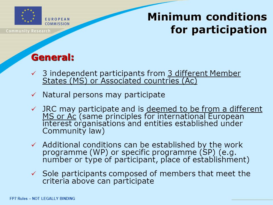 FP7 Rules – NOT LEGALLY BINDING General: 3 independent participants from 3 different Member States (MS) or Associated countries (Ac) Natural persons may participate JRC may participate and is deemed to be from a different MS or Ac (same principles for international European interest organisations and entities established under Community law) Additional conditions can be established by the work programme (WP) or specific programme (SP) (e.g.