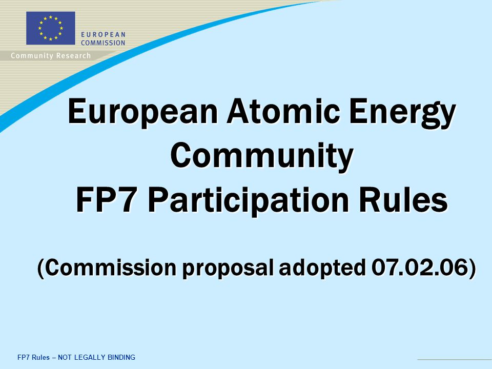 FP7 Rules – NOT LEGALLY BINDING European Atomic Energy Community FP7 Participation Rules (Commission proposal adopted 07.02.06)