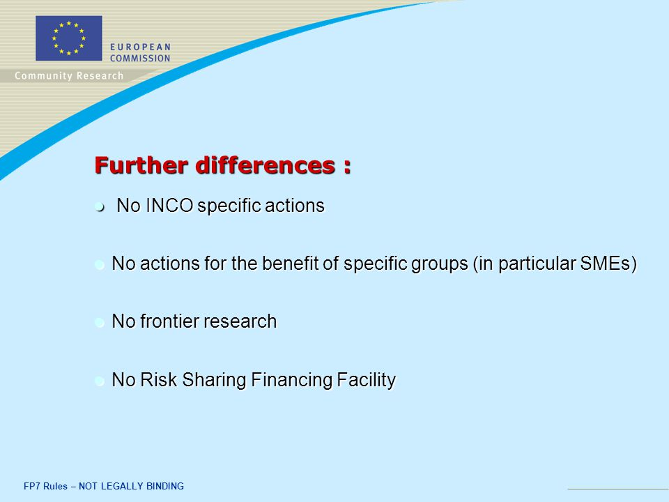 FP7 Rules – NOT LEGALLY BINDING Further differences : No INCO specific actions No INCO specific actions No actions for the benefit of specific groups (in particular SMEs) No actions for the benefit of specific groups (in particular SMEs) No frontier research No frontier research No Risk Sharing Financing Facility No Risk Sharing Financing Facility