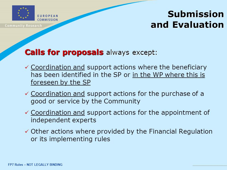 FP7 Rules – NOT LEGALLY BINDING Submission and Evaluation Calls for proposals always except: Coordination and support actions where the beneficiary has been identified in the SP or in the WP where this is foreseen by the SP Coordination and support actions for the purchase of a good or service by the Community Coordination and support actions for the appointment of independent experts Other actions where provided by the Financial Regulation or its implementing rules