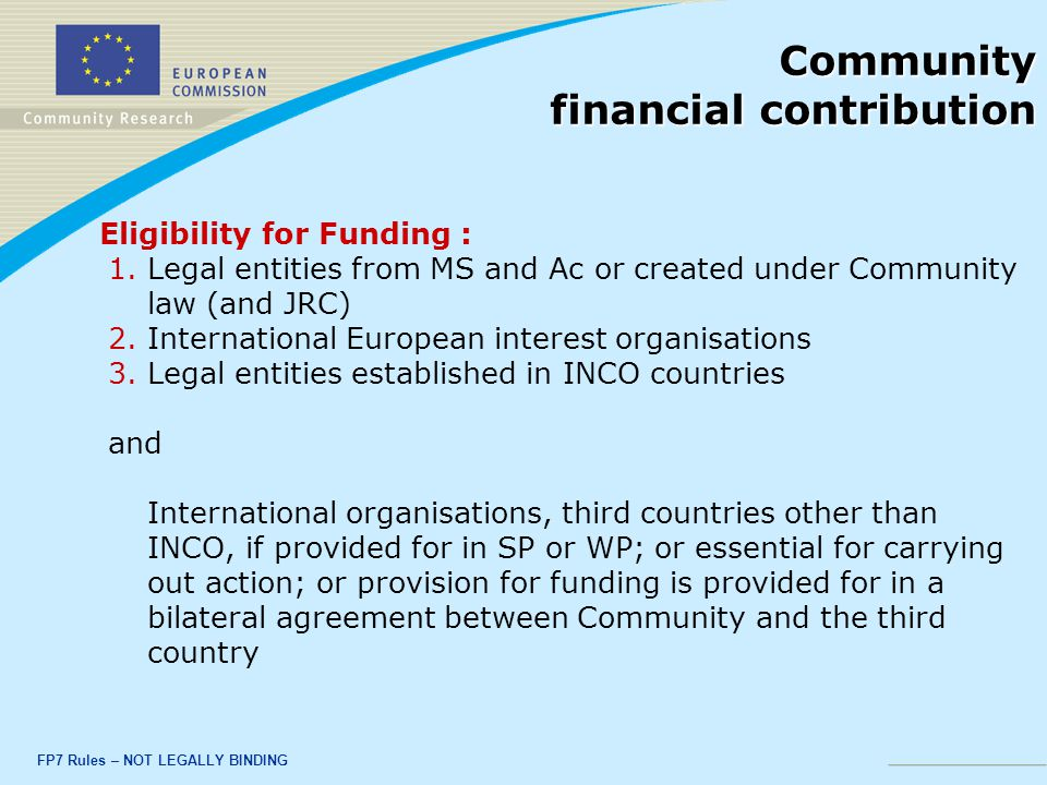 FP7 Rules – NOT LEGALLY BINDING Community financial contribution Eligibility for Funding : 1.