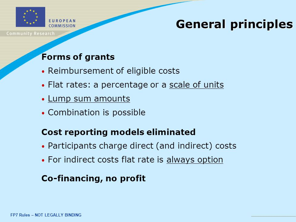 FP7 Rules – NOT LEGALLY BINDING General principles Forms of grants Reimbursement of eligible costs Flat rates: a percentage or a scale of units Lump sum amounts Combination is possible Cost reporting models eliminated Participants charge direct (and indirect) costs For indirect costs flat rate is always option Co-financing, no profit